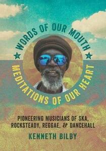 Words of Our Mouth, Meditations of Our Heart: Pioneering Musicians of Ska, Rocksteady, Reggae, and Dancehall - Kenneth Bilby - cover