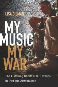 My Music, My War: The Listening Habits of U.S. Troops in Iraq and Afghanistan - Lisa Gilman - cover