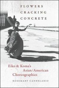 Flowers Cracking Concrete: Eiko & Koma's Asian/American Choreographies - Rosemary Candelario - cover