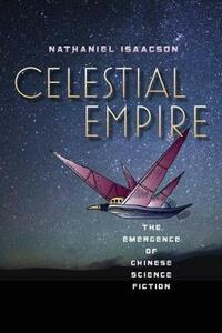 Celestial Empire: The Emergence of Chinese Science Fiction - Nathaniel Isaacson - cover