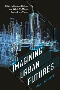 Imagining Urban Futures: Cities in Science Fiction and What We Might Learn from Them - Carl Abbott - cover