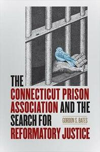 The Connecticut Prison Association and the Search for Reformatory Justice - Gordon S. Bates - cover