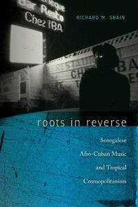 Roots in Reverse: Senegalese Afro-Cuban Music and Tropical Cosmopolitanism - Richard M. Shain - cover