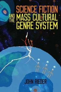 Science Fiction and the Mass Cultural Genre System - John Rieder - cover
