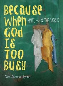 Because When God Is Too Busy: Haiti, me, & THE WORLD - Gina Athena Ulysse - cover