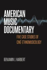 American Music Documentary: Five Case Studies of Cine-Ethnomusicology - Benjamin J. Harbert - cover