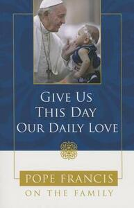 Give Us This Day, Our Daily Love: Pope Francis on the Family - Catholic Church,Francis,Theresa Noble - cover