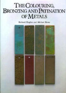 The Colouring, Bronzing, and Patination of Metals: A Manual for the Fine Metalworker and Sculptor : Cast Bronze, Cast Brass, Copper and Copper-Plate, Gilding Metal, Sheet Yellow Brass, Silver and Silver-Plate - Richard Hughes,Michael Rowe - cover