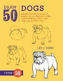 Draw 50 Dogs: The Step-by-Step Way to Draw Beagles, German Shepherds, Collies, Golden Retrievers, Yorkies, Pugs, Malamutes, and Many More... - Lee J. Ames - cover