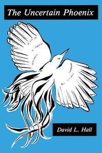 The Uncertain Phoenix: Adventures Toward a Post-Cultural Sensibility - David Hall - cover