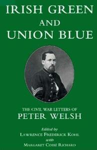 Irish Green and Union Blue: The Civil War Letters of Peter Welsh, Color Sergeant, 28th Massachusetts - Lawrence Frederick Kohl,M.C. Richard,Pete Welsh - cover
