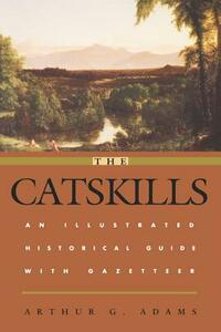 The Catskills: An Illustrated Historical Guide with Gazetteer - Arthur G. Adams - cover