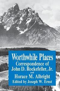 Worthwhile Places: Correspondence of John D. Rockefeller Jr. and Horace Albright - Joseph W. Ernst,John D. Rockefeller,H.M. Albright - cover