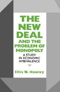 The New Deal and the Problem of Monopoly: A Study in Economic Ambivalence - Ellis W. Hawley - cover