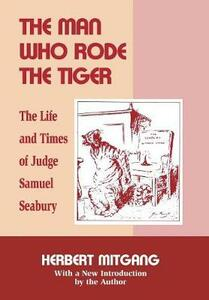 The Man Who Rode the Tiger: The Life and Times of Judge Samuel Seabury - Herbert Mitgang - cover
