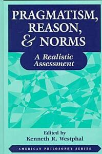 Pragmatism, Reason, and Norms: A Realistic Assessment - Kenneth R. Westphal - cover