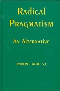 Radical Pragmatism: An Alternative - Robert J. Roth - cover