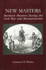 New Masters: Northern Planters During the Civil War and Reconstruction. - Lawrence N. Powell - cover