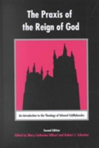The Praxis of the Reign of God: An Introduction to the Theology of Edward Schillebeeckx. - Mary Catherine Hilkert,Robert J. Schreiter - cover