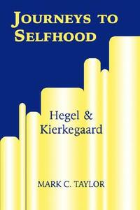 Journeys to Selfhood: Hegel and Kierkegaard - Mark C. Taylor - cover