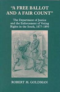 """A Free Ballot and a Fair Count"": The Department of Justice and the Enforcement of Voting Rights in the South , 1877-1893 - Robert Michael Goldman - cover"