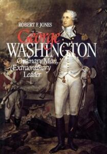 George Washington: Ordinary Man, Extraordinary Leader - Robert F. Jones - cover