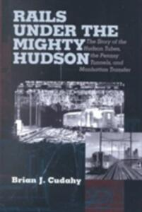 Rails Under the Mighty Hudson: The Story of the Hudson Tubes, the Pennsylvania Tunnels, and Manhattan Transfer - Brian J. Cudahy - cover