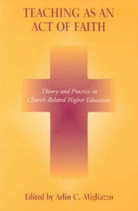 Teaching as an Act of Faith: Theory and Practice in Church Related Higher Education - Arlin C. Migliazzo - cover
