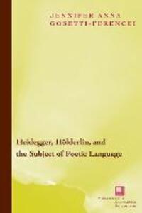 Heidegger, Hoelderlin, and the Subject of Poetic Language: Toward a New Poetics of Dasein - Jennifer Anna Gosetti-Ferencei - cover