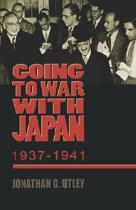 Going to War with Japan, 1937-1941: With a new introduction - Jonathan G. Utley - cover