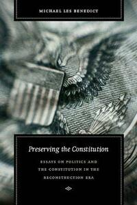 Preserving the Constitution: Essays on Politics and the Constitution in the Reconstruction Era - Michael Les Benedict - cover