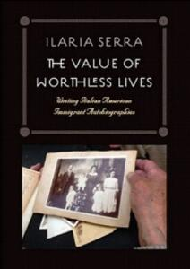 The Value of Worthless Lives: Writing Italian American Immigrant Autobiographies - Ilaria Serra - cover