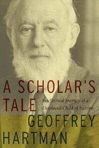 A Scholar's Tale: Intellectual Journey of a Displaced Child of Europe - Geoffrey Hartman - cover
