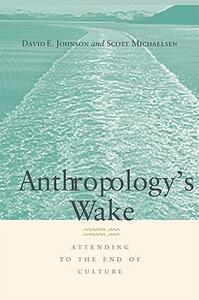 Anthropology's Wake: Attending to the End of Culture - David E. Johnson,Scott Michaelsen - cover