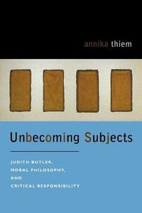 Unbecoming Subjects: Judith Butler, Moral Philosophy, and Critical Responsibility - Yannik Thiem - cover