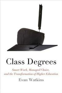 Class Degrees: Smart Work, Managed Choice, and the Transformation of Higher Education - Evan Watkins - cover