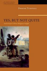 Yes, But Not Quite: Encountering Josiah Royce's Ethico-Religious Insight - Dwayne A. Tunstall - cover