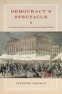 Democracy's Spectacle: Sovereignty and Public Life in Antebellum American Writing - Jennifer Greiman - cover