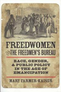 Freedwomen and the Freedmen's Bureau: Race, Gender, and Public Policy in the Age of Emancipation - Mary Farmer-Kaiser - cover