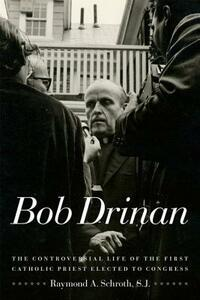 Bob Drinan: The Controversial Life of the First Catholic Priest Elected to Congress - Raymond A. Schroth,Raymond A. Schroth - cover
