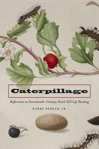Caterpillage: Reflections on Seventeenth-Century Dutch Still Life Painting - Harry Berger - cover