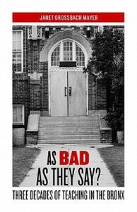 As Bad as They Say?: Three Decades of Teaching in the Bronx - Janet Grossbach Mayer - cover