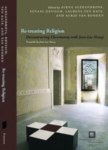 Re-treating Religion: Deconstructing Christianity with Jean-Luc Nancy - Ignaas Devisch,Laurens ten Kate,Aukje Van Rooden - cover