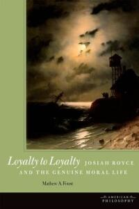 Loyalty to Loyalty: Josiah Royce and the Genuine Moral Life - Mathew A. Foust - cover
