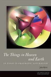 The Things in Heaven and Earth: An Essay in Pragmatic Naturalism - John Ryder - cover
