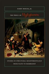 The Perils of Uglytown: Studies in Structural Misanthropology from Plato to Rembrandt - Harry Berger - cover