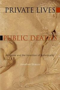 Private Lives, Public Deaths: Antigone and the Invention of Individuality - Jonathan Strauss - cover
