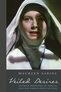 Veiled Desires: Intimate Portrayals of Nuns in Postwar Anglo-American Film - Maureen Sabine - cover