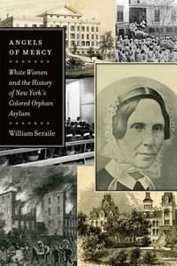 Angels of Mercy: White Women and the History of New York's Colored Orphan Asylum - William Seraile - cover