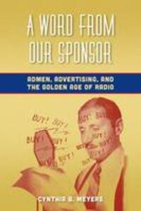 A Word from Our Sponsor: Admen, Advertising, and the Golden Age of Radio - Cynthia B. Meyers - cover
